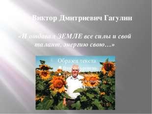 «И отдавал ЗЕМЛЕ все силы и свой талант, энергию свою…» Виктор Дмитриевич Гаг