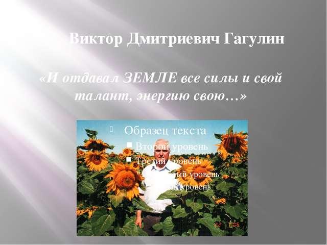 «И отдавал ЗЕМЛЕ все силы и свой талант, энергию свою…» Виктор Дмитриевич Гаг...