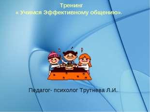 Тренинг « Учимся Эффективному общению». Педагог- психолог Трутнева Л.И.