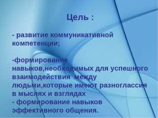 Цель : - развитие коммуникативной компетенции; -формирование навыков,необходи