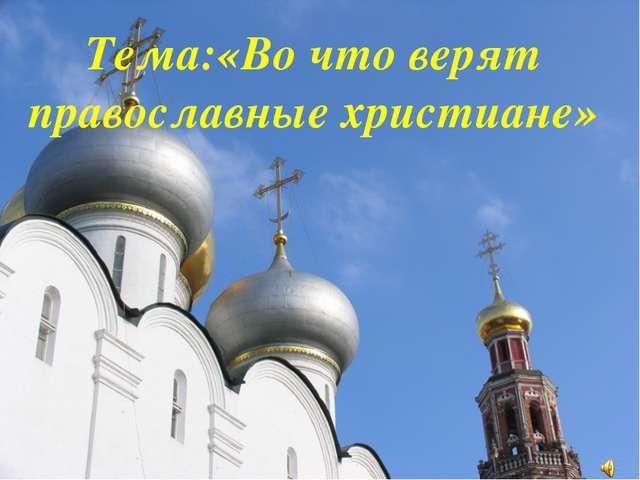 Тема:«Во что верят православные христиане»