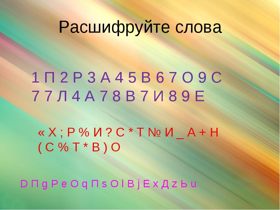 Расшифруйте слова 1 П 2 Р 3 А 4 5 В 6 7 О 9 С 7 7 Л 4 А 7 8 В 7 И 8 9 Е « Х ;...