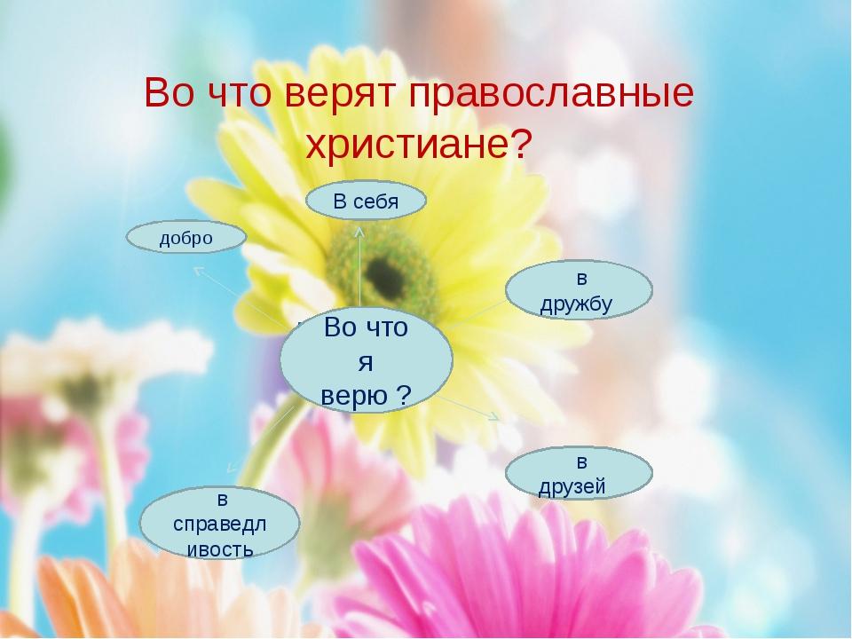 Во что верят православные христиане? Во что я верю ? добро в дружбу В себя в...