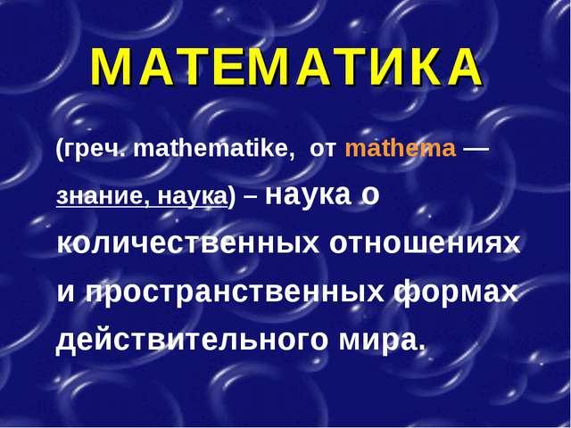 МАТЕМАТИКА (греч. mathematike, от mathema — знание, наука) – наука о количест...