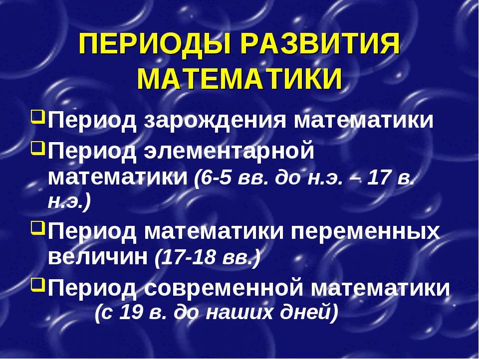 ПЕРИОДЫ РАЗВИТИЯ МАТЕМАТИКИ Период зарождения математики Период элементарной...