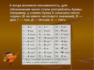 А когда возникла письменность, для обозначения чисел стали употреблять буквы