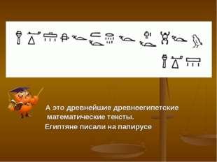А это древнейшие древнеегипетские математические тексты. Египтяне писали на