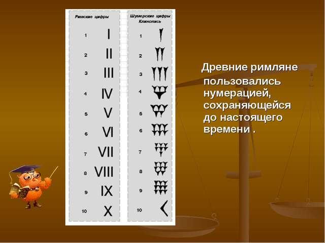 Древние римляне пользовались нумерацией, сохраняющейся до настоящего времени .