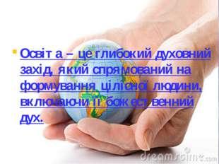 Освіта – це глибокий духовний захід, який спрямований на формування цілісної