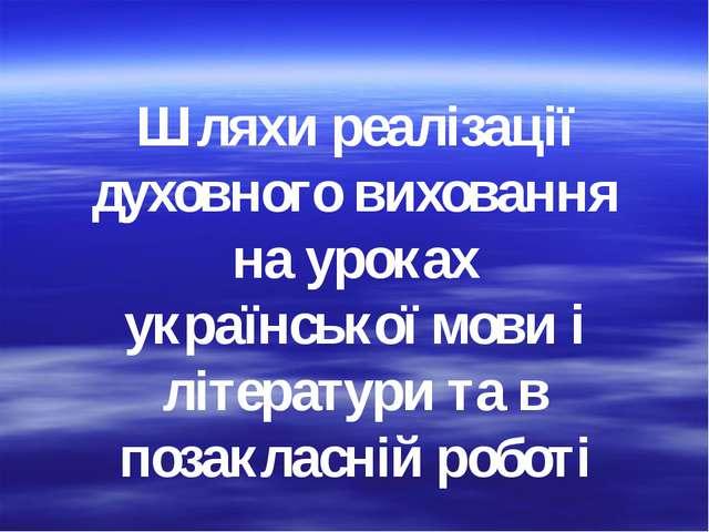 Шляхи реалізації духовного виховання на уроках української мови і літератури...