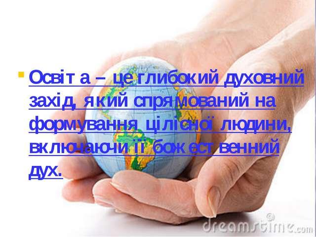 Освіта – це глибокий духовний захід, який спрямований на формування цілісної...
