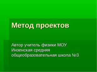 Метод проектов Автор учитель физики МОУ Инзенская средняя общеобразовательная
