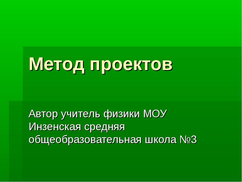 Метод проектов Автор учитель физики МОУ Инзенская средняя общеобразовательная...