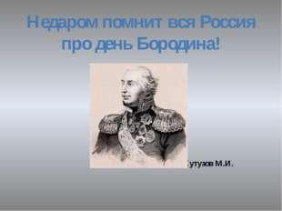 Недаром помнит вся Россия про день Бородина! Кутузов М.И.
