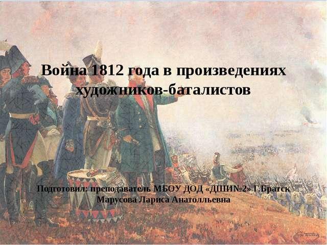 Война 1812 года в произведениях художников-баталистов Подготовил: преподават...