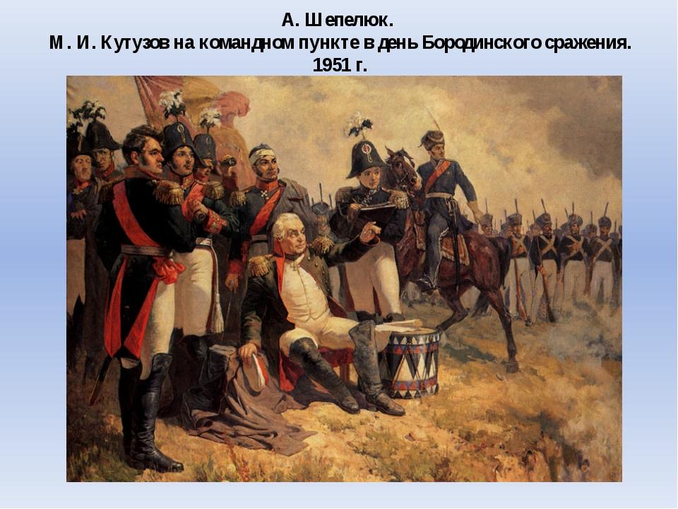 А. Шепелюк. М. И. Кутузов на командном пункте в день Бородинского сражения. 1...