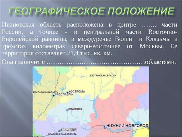 Ивановская область расположена в центре ……. части России, а точнее - в центра...