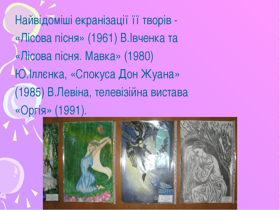 Найвідоміші екранізації її творів - «Лісова пісня» (1961) В.Івченка та «Лісов...