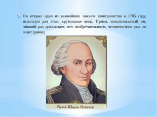 Он открыл один из важнейших законов электричества в 1785 году, используя для