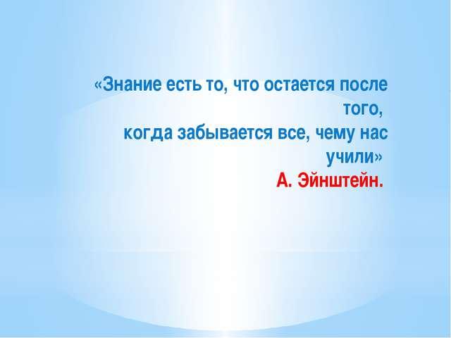 «Знание есть то, что остается после того, когда забывается все, чему нас учи...