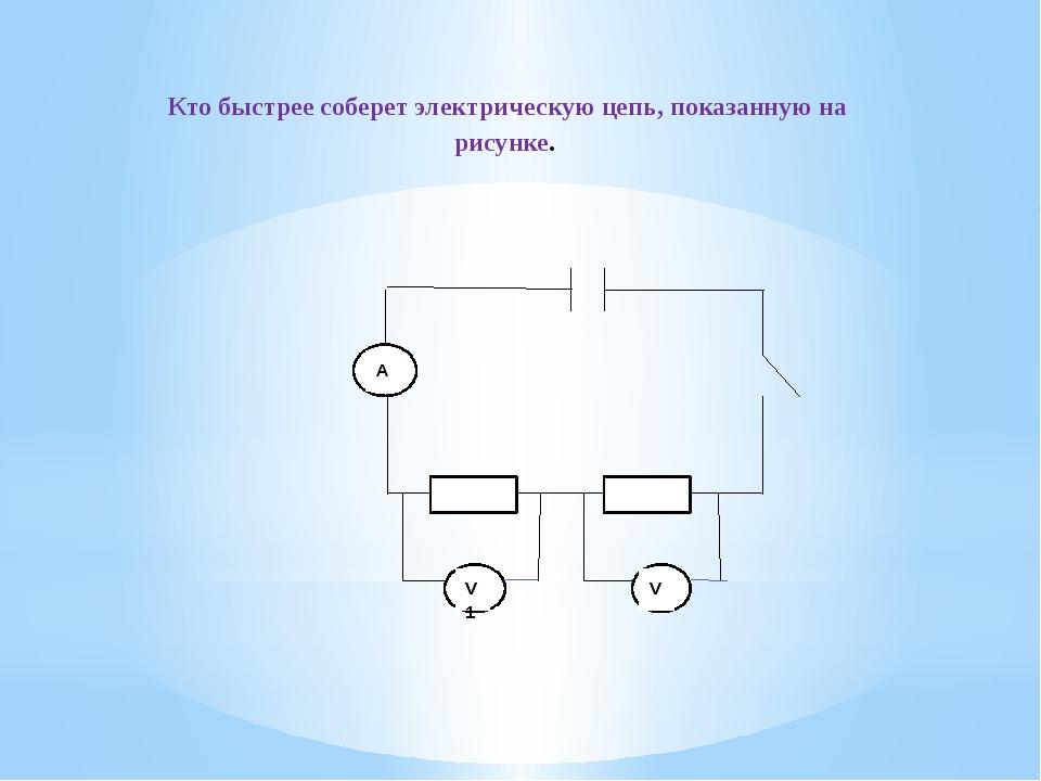 Кто быстрее соберет электрическую цепь, показанную на рисунке. V V1
