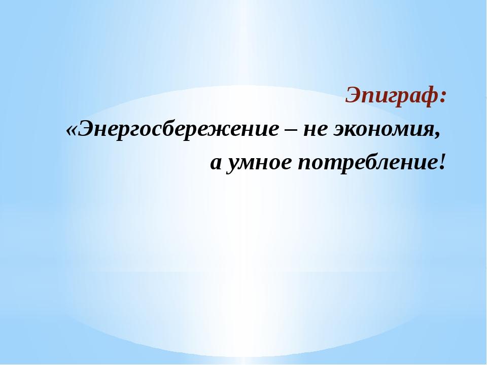 Эпиграф: «Энергосбережение– не экономия, а умное потребление!