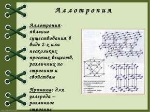 Аллотропия Аллотропия- явление существования в виде 2-х или нескольких просты