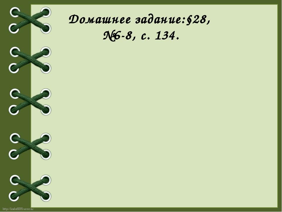 Домашнее задание:§28, №6-8, с. 134. http://linda6035.ucoz.ru/