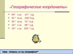 «Географические координаты» 64° с.ш. 13 ° з.д. 42 ° ю.ш. 148 °в.д.  50 ° ю