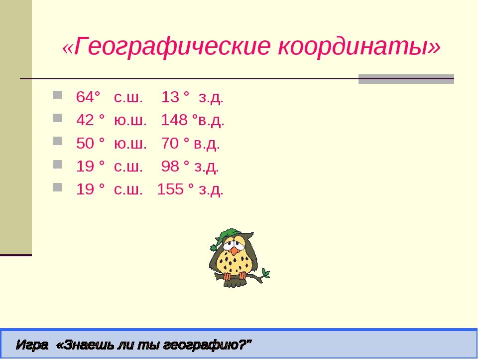 «Географические координаты» 64° с.ш. 13 ° з.д. 42 ° ю.ш. 148 °в.д.  50 ° ю...