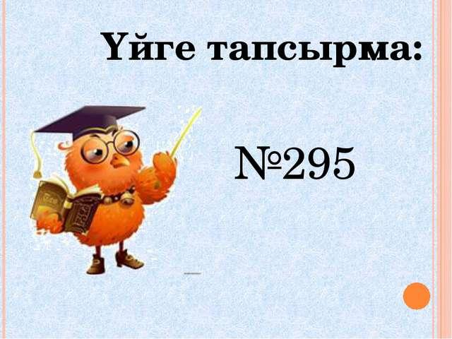 Үйге тапсырма: №295