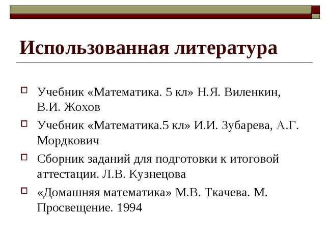 Использованная литература Учебник «Математика. 5 кл» Н.Я. Виленкин, В.И. Жохо...
