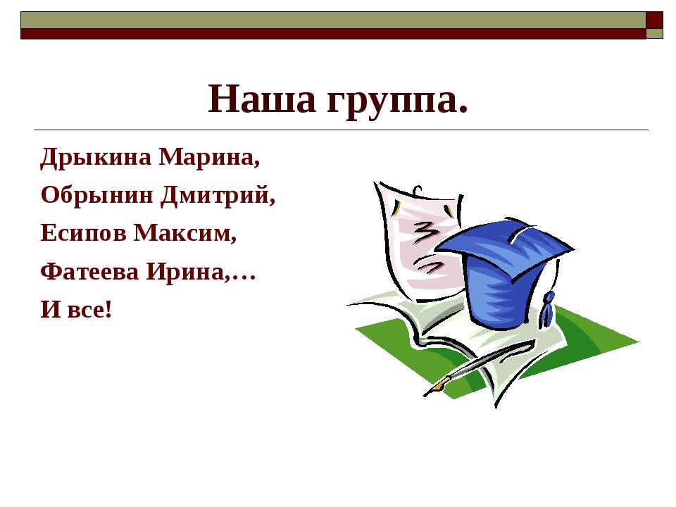Наша группа. Дрыкина Марина, Обрынин Дмитрий, Есипов Максим, Фатеева Ирина,…...