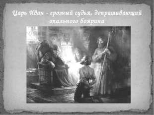 ЦарьИван-грозныйсудья, допрашивающий опального боярина