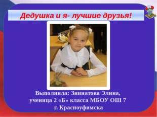 Дедушка и я- лучшие друзья! Выполнила: Зиннатова Элина, ученица 2 «Б» класса