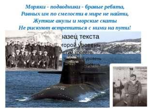 Моряки - подводники - бравые ребята, Равных им по смелости в мире не найти, Ж