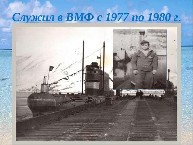 Служил в ВМФ с 1977 по 1980 г.