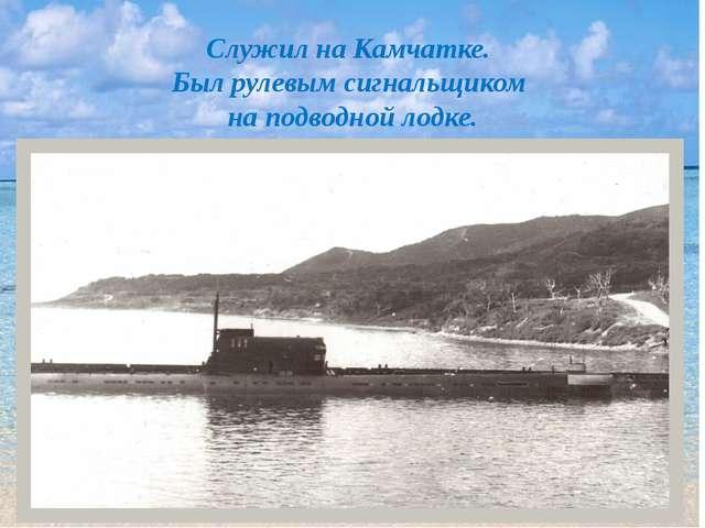 Служил на Камчатке. Был рулевым сигнальщиком на подводной лодке.