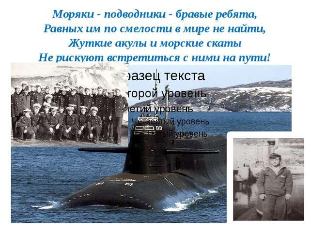 Моряки - подводники - бравые ребята, Равных им по смелости в мире не найти, Ж...