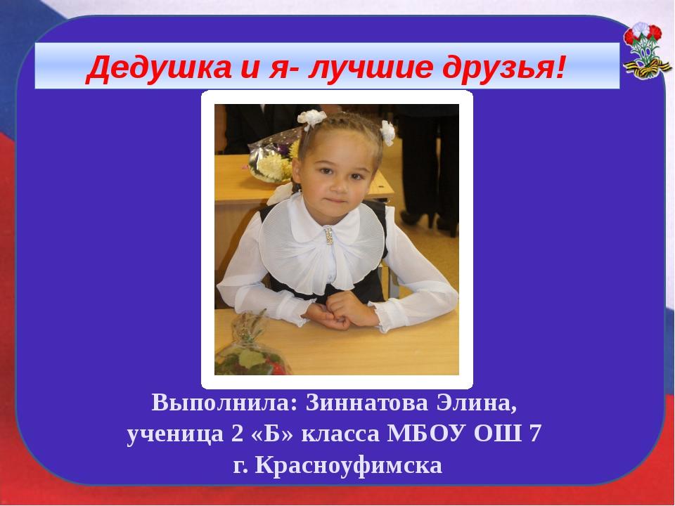 Дедушка и я- лучшие друзья! Выполнила: Зиннатова Элина, ученица 2 «Б» класса...
