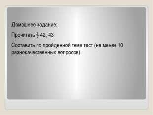 Домашнее задание: Прочитать § 42, 43 Составить по пройденной теме тест (не м