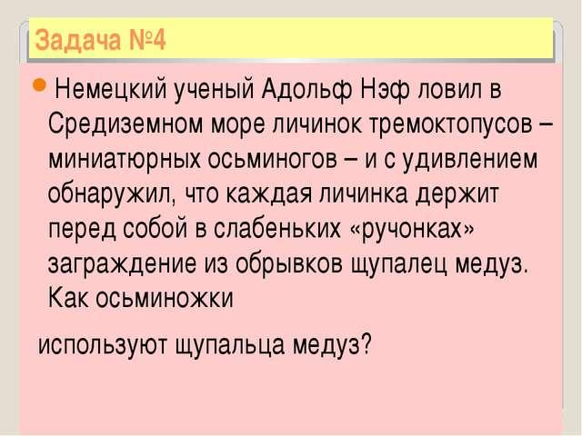 Задача №4 Немецкий ученый Адольф Нэф ловил в Средиземном море личинок тремокт...
