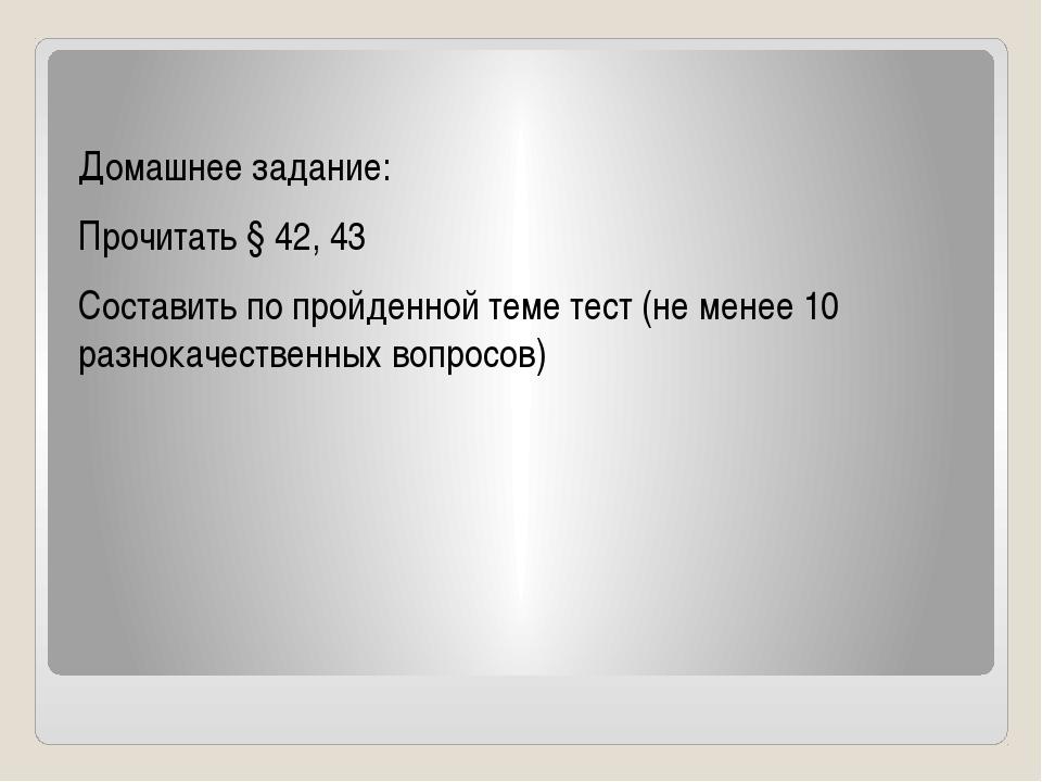 Домашнее задание: Прочитать § 42, 43 Составить по пройденной теме тест (не м...
