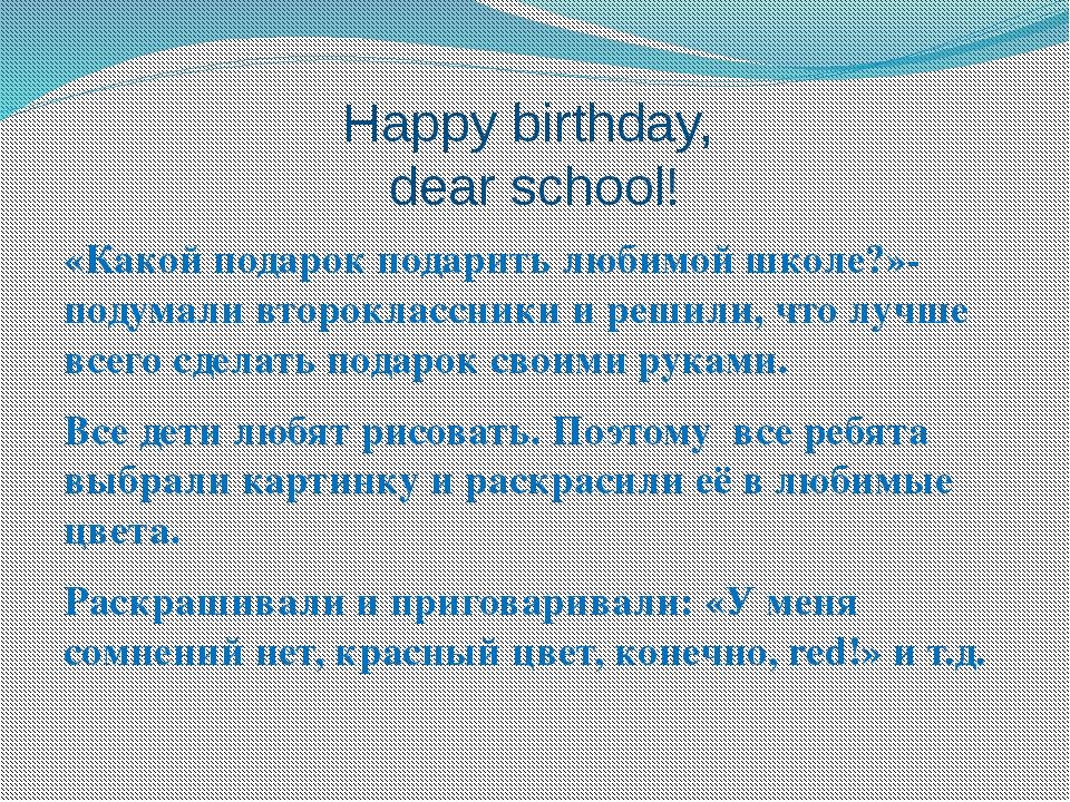 Happy birthday, dear school! «Какой подарок подарить любимой школе?»- подумал...