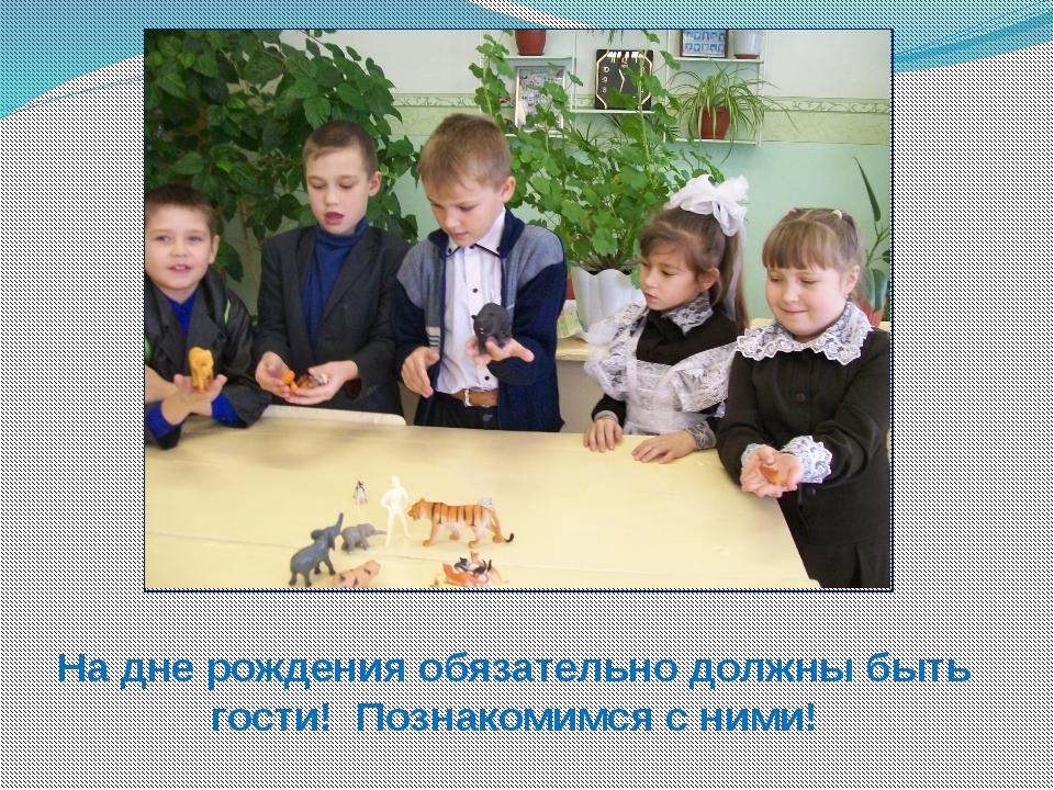 На дне рождения обязательно должны быть гости! Познакомимся с ними!