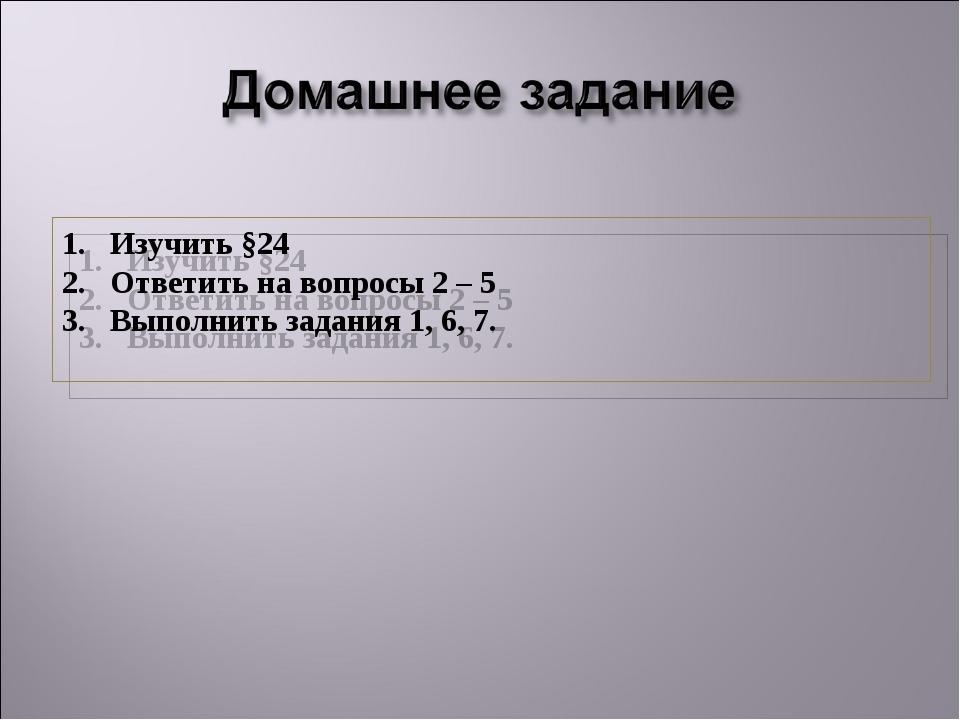 Изучить §24 Ответить на вопросы 2 – 5 Выполнить задания 1, 6, 7.