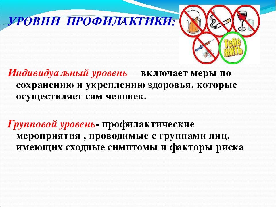 УРОВНИ ПРОФИЛАКТИКИ: Индивидуальный уровень— включает меры по сохранению и у...