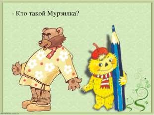 - Кто такой Мурзилка?
