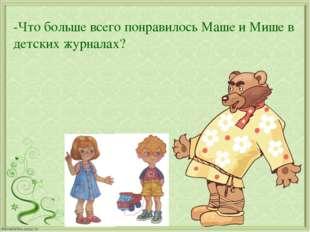-Что больше всего понравилось Маше и Мише в детских журналах?