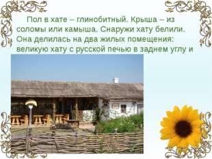 Пол в хате – глинобитный. Крыша – из соломы или камыша. Снаружи хату белили.